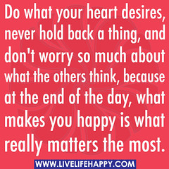 Do what your heart desires, never hold back a ...