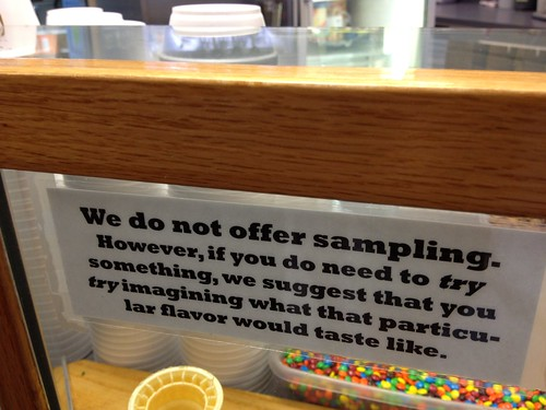 We do not offer sampling. However, if you do need to try something, we suggest you try imagining what that particular flavor would taste like.