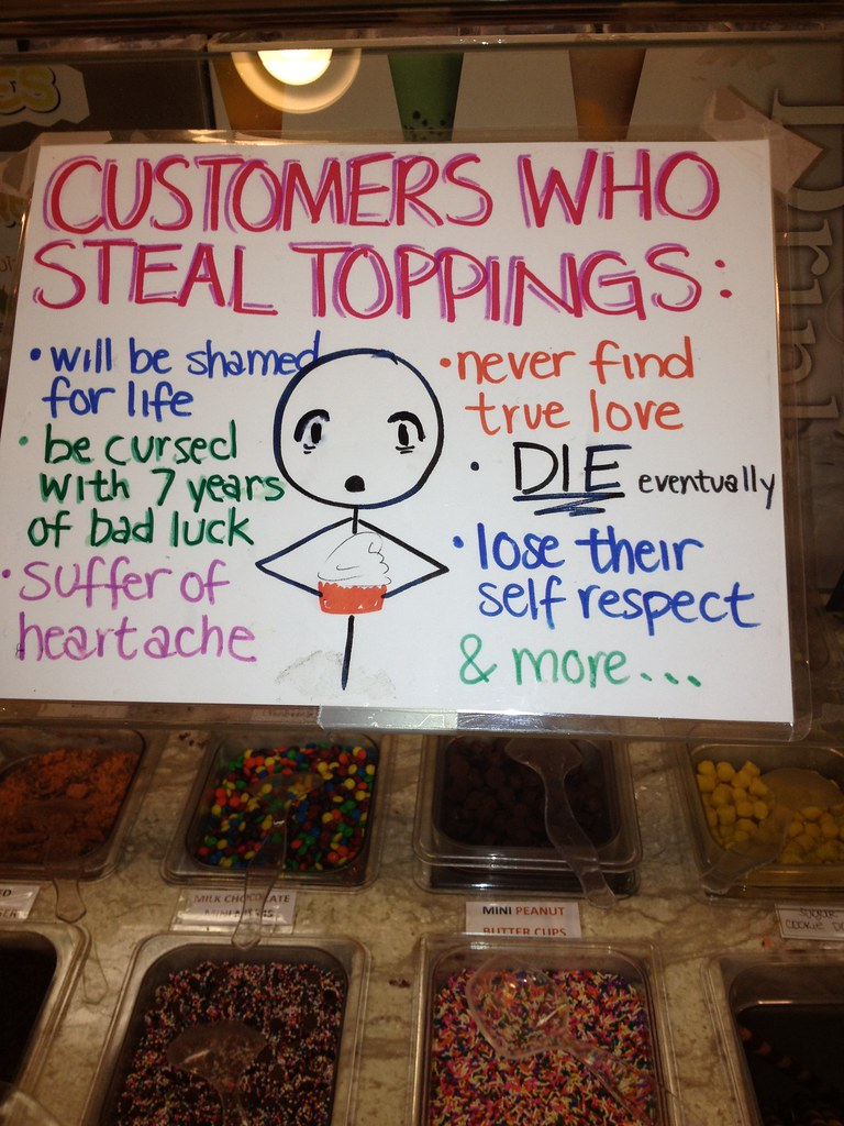 CUSTOMERS WHO STEAL TOPPINGS: Will be shamed for life, be cursed with 7 years bad luck, suffer heartache, never find true love, DIE eventually, lose their self-respect, & more...