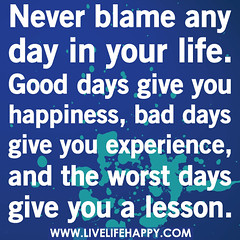 Never blame any day in your life. Good days gi...