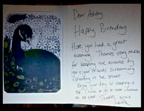 Dear Ashley, Happy Birthday. Hope you had a great evening. Thanks very much for keeping me awake by you and your friends screaming and shouting in the street. Enjoy your day of sleeping it off. I have to go to work and function on no sleep. Thanks again, Laura.