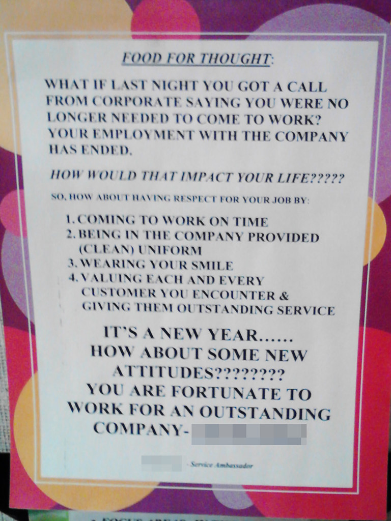 Food For Thought:  What if last night you got a call from corporate saying you were no longer needed to come to work? Your employment with the company has ended.  HOW WOULD THAT IMPACT YOUR LIFE?????  So, how about having respect for your job by:  1. Coming to work on time 2. Being in the company provided (clean) uniform 3. Wearing your smile 4. Valuing each and every customer you encounter & giving them outstanding service  IT'S A NEW YEAR...... HOW ABOUT SOME NEW ATTITUDES???????? YOU ARE FORTUNATE TO WORK FOR AN OUTSTANDING COMPANY - (redacted)  (redacted) - Service Ambassador
