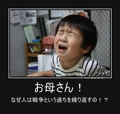 お母さん! なぜ人は戦争という過ちを繰り返すの!? #戦争 #人 #子供 (Demochi.Net) Tags: life cute sexy japan fun japanese motivator culture 日本 ペット 猫 demotivator 金 家族 結婚 ゲイ 女 子供 おっぱい 愛犬 政治 社会 巨乳 文化 眼鏡 教育 demotivators 経済 女性 初恋 r18 女子 カップル 子猫 女装 お笑い motivators 会社 少子化 企業 ユーモア 恋 悪い 格差 風刺 一言 デモチ 大喜利