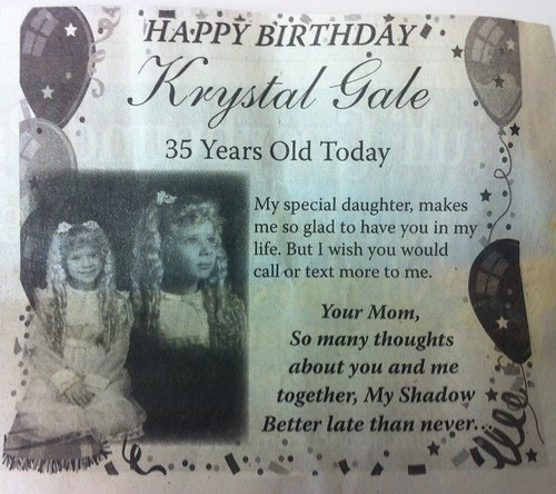 Happy Birthday Krystal Gale. 35 years old today. My special daughter, makes me so glad to have you in my life. But I wish you would call or text more to me. Your Mom, So many thoughts about you and me together, My Shadow. Better Late than never.