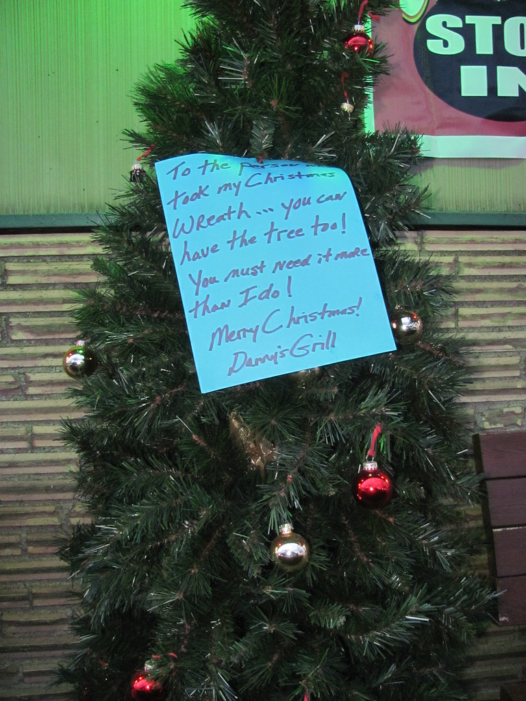 To the person who took my Christmas wreath...you can have the tree too! You must need it more than I do! Merry Christmas! Danny's Grill