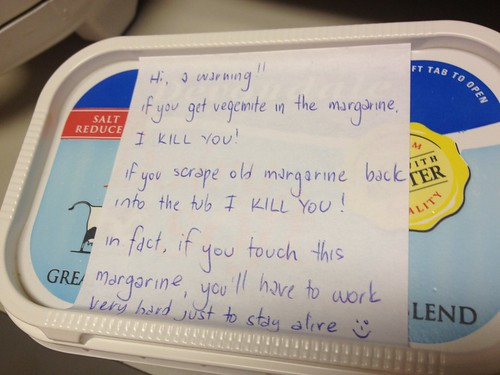Hi, a warning!! If you get vegemite in the margarine, I KILL YOU! If you scrape old margarine back into the tub, I KILL YOU!  In fact, if you touch this margarine you'll have to work very hard just to stay alive. :)