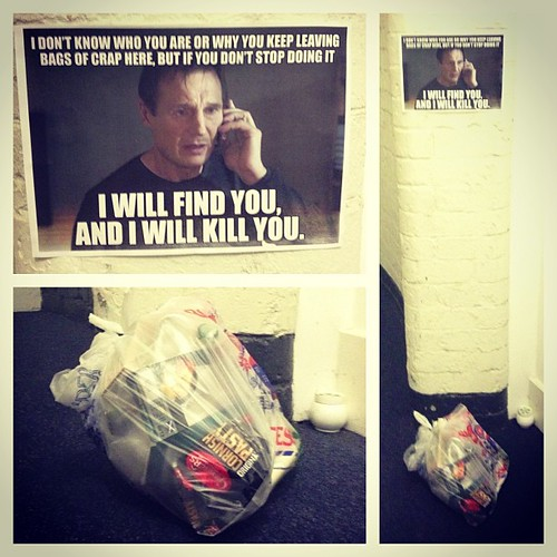 I don't know who you are or why you keep leaving bags of crap here, but if you don't stop doing it I will find you, and I will kill you.