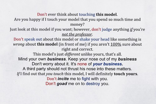 Don't ever think about touching this model. Are you happy if I touch your model that you spend so much time and money? Just look at this model if you want; however, don't judge anything if you're not the professor. Don't speak out about this model or shake your head like something is wrong about this model (in front of me) if you aren't 100% sure about right and correct. This model's just different unlike yours, that's all. Mind your own business. Keep your noose out of my business Don't worry about it. It's none of your business. A third party should not thrust his nose into these matters. If i find out that you touch this model, I will definitely touch yours. Don't incite me to fight with you. Don't goad me on to destroy you.