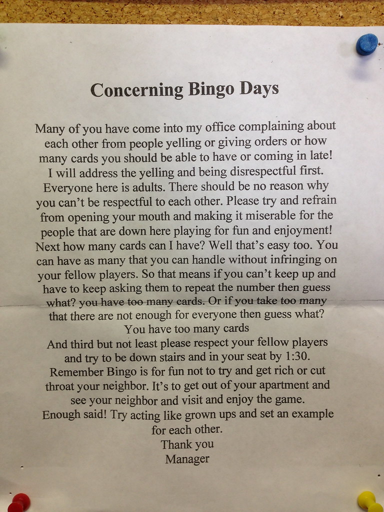 Concerning Bingo Days: Many of you have come into my office complaining about each other from people yelling or giving orders or how many cards you should be able to have or coming in late! I will address the yelling and being disrespectful first. Everyone here is adults. There should be no reason why you can't be respectful to each other. Please try and refrain from opening your mouth and making it miserable for the people that are down here playing for fun and enjoyment! Next how many cards can I have? Well that's easy too. You can have as many that you can handle without infringing on your fellow players. So that means if you can't keep up and have to keep asking them to repeat the number then guess what? you have too many cards. Or if you take too many that there are not enough for everyone than guess what? You have too many cards. And third but not least please respect your fellow players and try to be down stairs and in your seat by 1:30. Remember Bingo is fun not to try and get rich or cut throat your neighbor. It's to get out of your apartment and see your neighbor and visit and enjoy the game. Enough said! Try acting like grown ups and set an example for each other. Thank you. Manager