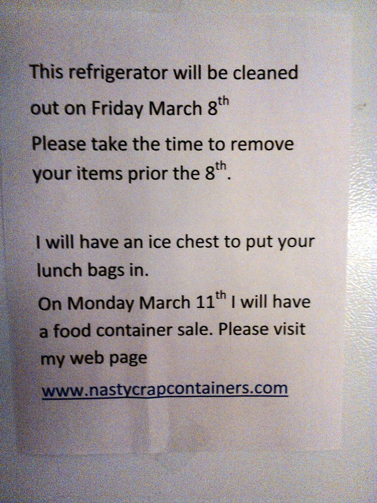 This refrigerator will be cleaned out on Friday March 8th Please take the time to remove your items prior to the 8th. I will have an ice chest to put your lunch bags in. On Monday March 11th I will have a food container sale. Please visit my web page www.nastycrapcontainers.com