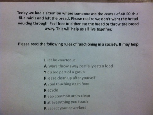 Today we had a situation where someone ate the center of 40-50 chic-fil-a- minis and left the bread. Please realize we don't want the bread you dug through. Feel free to either eat the bread or throw the bread away. This will help us all live together. Please read the following rules of functioning in a society. It may help.