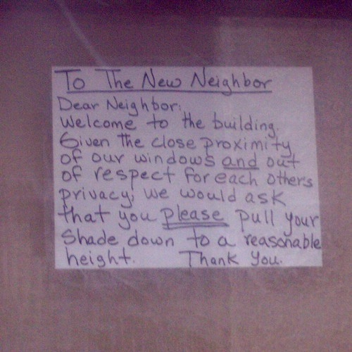 To The New Neighbor Dear Neighbor: Welcome to the building. Given the close proximity of our windows and out of respect for each others' privacy, we would ask that you please pull your shade down to a reasonable height. Thank you.
