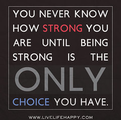 You never know how strong you are until being strong is the only choice you have. (deeplifequotes) Tags: never is you know being have only strong how choice until