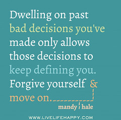 Dwelling on past bad decisions you've made only allows those decisions to keep defining you. Forgive yourself and move on. -Mandy Hale (deeplifequotes) Tags: mandy you bad move youve made only keep past those yourself hale decisions dwelling on forgive allows defining