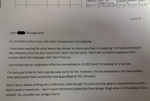 Dear Management, I'm thrilled to inform you, that after 3 brutal years I'm resigning. I have been waiting for what seems like forever to inform you that I'm resigning. I've hated working for this company since the day I was hired. I don't like the work, I don't like my fellow employees that cannot speak the language, and I don't like you. I am tendering my resignation effective immediately 4-13-2013 and I'm heading for a real job. I'm sure you'd like to have a going away party for me. However, I'm not interested in the stale cookies and nasty punch that constitutes saying goodbye at this company. Don't worry about writing me a reference, even though I'm sure you'd be glad to recommend my work. I don't need or want one. I don't need references (especially from Burger King) where I'm heading to (law school). So, consider our bridges burnt.