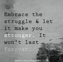 Embrace the struggle and let it make you stronger. It won't last forever. -Tony Gaskins (deeplifequotes) Tags: life make last happy you quote live it tony quotes forever embrace let wont struggle stronger gaskins