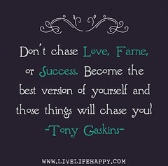 Don't chase love, fame, or success. Become the best version of yourself and those things will chase you! -Tony Gaskins (deeplifequotes) Tags: fame dontchaselove orsuccessbecomethebestversionofyourselfandthosethingswillchaseyoutonygaskins