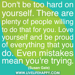 Don't be too hard on yourself. There are plenty of people willing to do that for you. Love yourself and be proud of everything that you do. Even mistakes mean you're trying. (deeplifequotes) Tags: people love proud that for do you quote hard youre trying dont quotes b