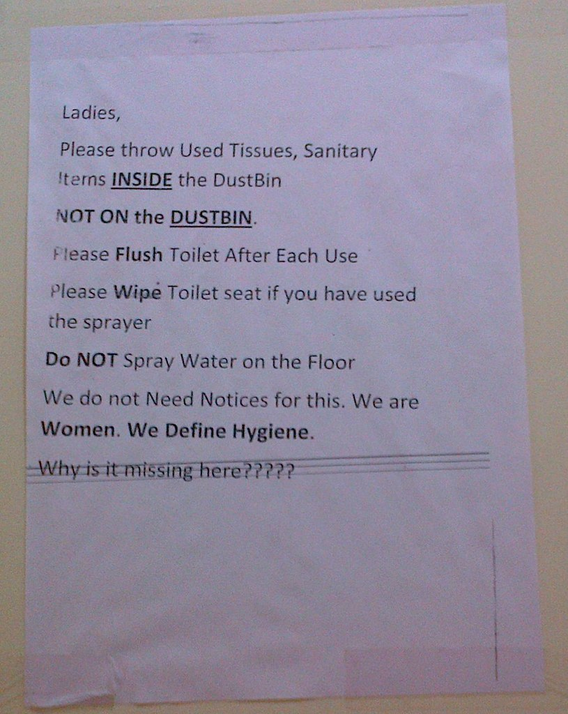 Ladies, Please throw Used Tissues, Sanitary Items, INSIDE the DustBin NOT ON the DUSTBIN. Please Flush Toilet After Each Use Please Wipe Toilet Seat if you have used the sprayer Do NOT Spray Water on the Floor We do not Need Notices for this. We are Women. We Define Hygiene. Why is it missing here????