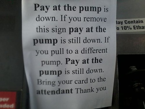 Pay at the pump is down. If you remove this sign pay at the pump is still down. If you pull to a different pump. Pay at the pump is still down. Bring your card to the attendant Thank you