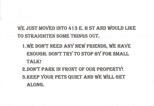 We just moved into 412 E. H St. and would like to straighten some things out. 1. We don't need any new friends, we have enough. Don't try to stop by for small talk! 2. Don't park in front of our property! 3. Keep your pets quiet and we will get along.