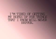 #lovequotes #valentine I'm tired of getting my hopes up for things that i know will never happen. (DorothyRosenberg) Tags: love true quotes