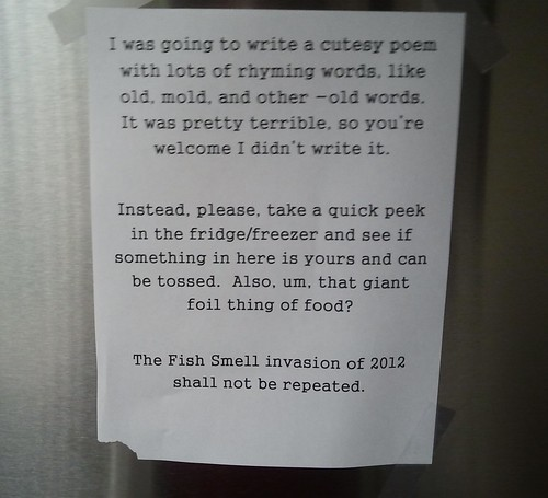 I was going to write a cutesy poem with lots of rhyming words, like old, mold, and other -old words. It was pretty terrible, so you're welcome I didn't write it. Instead, please take a quick peek in the fridge/freezer and see if something in here is yours and can be tossed. Also, um, that giant foil thing of food? The Fish Smell invasion of 2012 shall not be repeated.