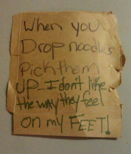 When you drop noodles, pick them up - I don't like the way they feel on my FEET!