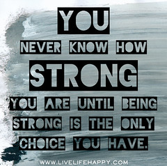 You never know how strong you are until being strong is the only choice you have. (deeplifequotes) Tags: life never is you quote know live being have quotes only strong how choice until