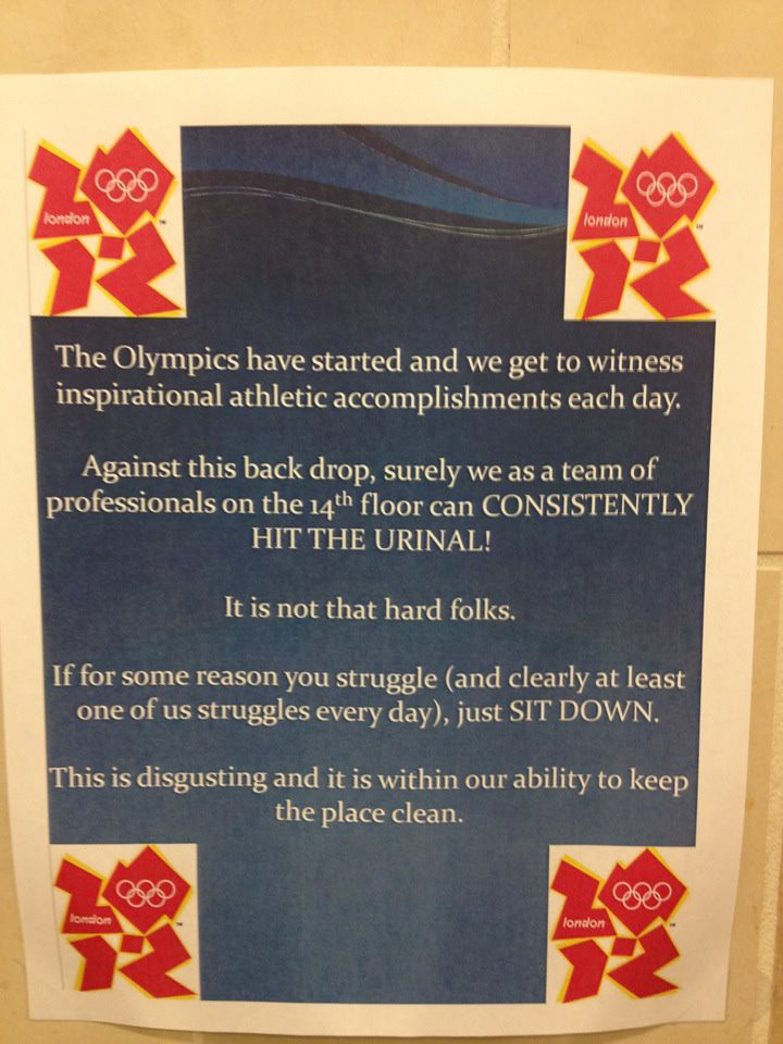 The Olympics have started and we get to witness inspirational athletic accomplishments each day. Against this back drop, surely we as a team of professionals on the 14th floor can CONSISTENTLY HIT THE URINAL! It is not that hard folks. If for some reason you struggle (and clearly at least one us struggles every day), just sit down. This is disgusting and it is within our ability to keep the place clean.
