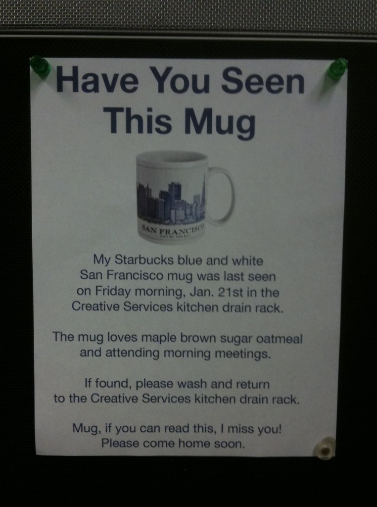 Have You Seen This Mug? My Starbucks blue and white San Francisco mug was last seen on Friday morning, Jan. 21st in the Creative Services kitchen drain rack. The mug loves maple brown sugar oatmeal and attending morning meetings.  If found, please wash and return to the Creative Services kitchen drain rack. Mug, if you can read this, I miss you! Please come home soon.