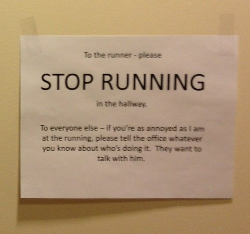 To the runner - please STOP RUNNING in the hallway To everyone else - if you're as annoyed as I am at the running, please tell the office whatever you know about who's doing it. They want to talk with him.