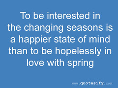 to be interested in the changing seasons is a happier state of mind quotes quotesify (quotesify) Tags: life love quotes inspire lovequotes inspirationalquotes lifequotes quotesify tobeinterestedinthechangingseasonsisahappierstateofmindquotesquotesify