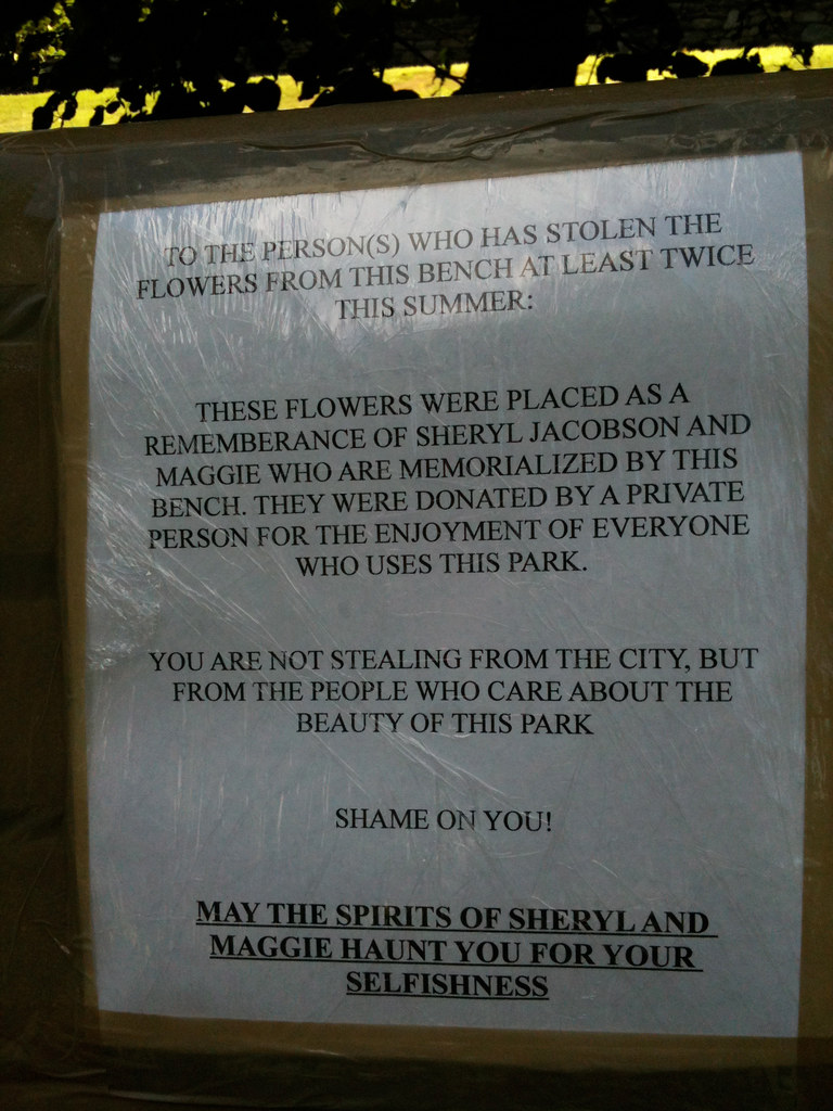 To the Person(s) who has stolen the flowers from this bench at least twice this summer: These flowers were placed as a rememberance of Sheryl Jacobson and Maggie who are memorialized by this bench.  They were donated by a private person for the enjoyment of everyone who uses the park. You are not stealing from the city, but from the people who care about the beauty of this park. Shame on you! May the spirits of Sheryl and Maggie haunt you for your selfishness.