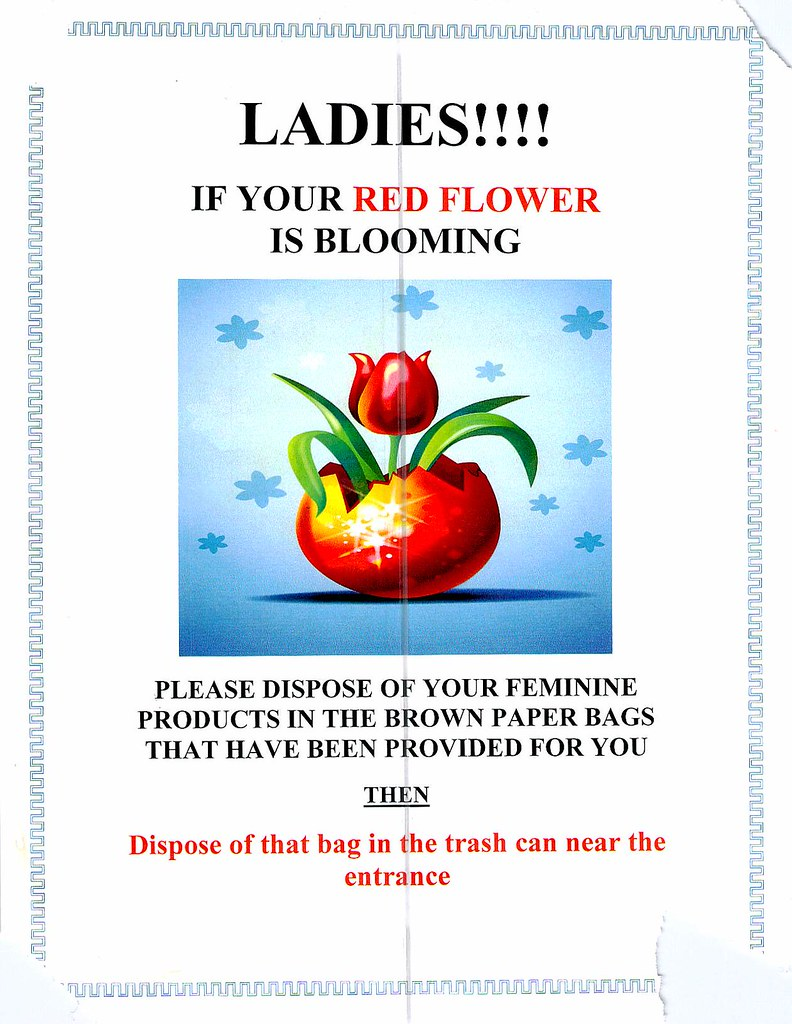 LADIES!!!! IF YOUR RED FLOWER IS BLOOMING PLEASE DISPOSE OF YOUR FEMININE PRODUCTS IN THE BROWN PAPER BAGS THAT HAVE BEEN PROVIDED FOR YOU THEN Dispose of that bag in the trash can near the entrance