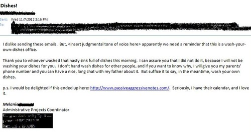 I dislike sending these emails. But, <insert judgmental tone of voice here> apparently we need a reminder that this is a wash-your-own-dishes office. Thank you to whoever washed that nasty sink full of dishes this morning. I can assure you that I did not do it it, because I will not be washing your dishes for you. I don't hand wash dishes for other people, and if you want to know why, I will give you my parents' phone number and you can have a nice, long chat about it. But suffice it to say, in the meantime, wash your own dishes. p.s. i would be delighted if this ended up here: www.passiveaggressivenotes.com. Seriously, I have their calendar, and I love it.