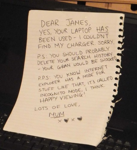 Dear James, Yes, your laptop HAS been used - I couldn't find my charger. Sorry. P.S: You should probably delete your search history - your Gran would be shocked. P.P.S: You know Internet Explorer has a mode for stuff like that, it's called Incognito Mode, I think. Happy viewing! Lots of love, Mum. XOXO
