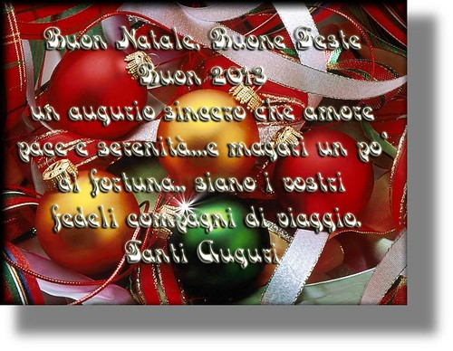 Auguri 2013 - Merry Christmas. Happy Holidays. Happy 2013. A sincere wish that love, peace and serenity ..... and maybe a little luck be your constant companions in this new year.