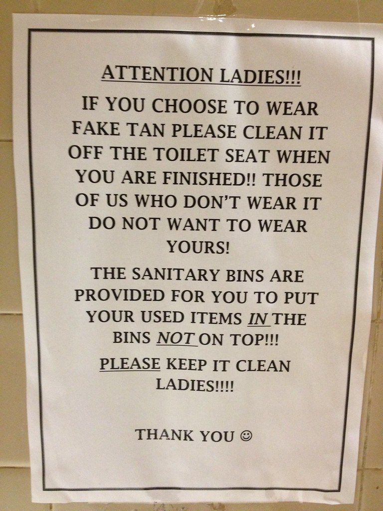 Attention ladies!!! If you choose to wear fake tan please clean it off the toilet seat when you are finished!! Those of us who don't wear it do not want to wear yours! The sanitary bins are provided for you to put your used items in the bin not on top!!! Please keep it clean ladies!!!! Thank you :)