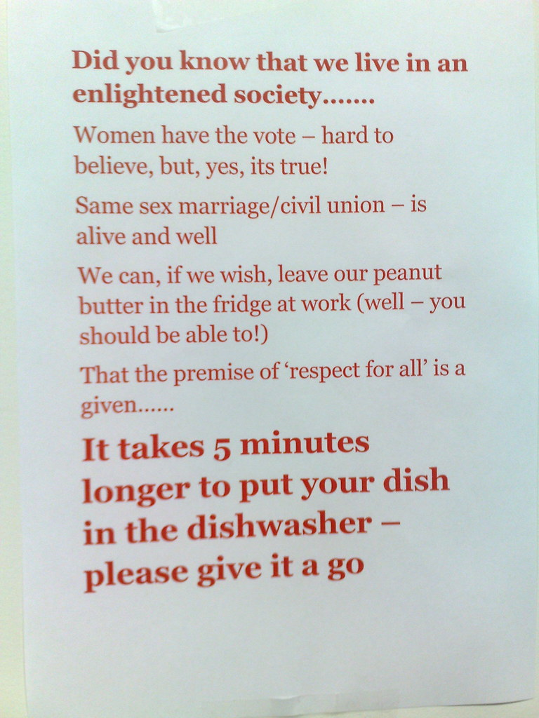 Did you know that we live in an enlightened society...Women have the vote - hard to believe, but, yes, its true! Same sex marriage/civil union - is alive and well. We can, if we wish, leave our peanut butter in the fridge at work (well - you should be able to!) That the premise of 'respect for all' is a given... It takes 5 minutes longer to put your dish in the dishwasher - please give it a go