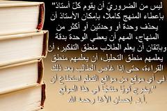Stack of books (Ihmeidan حميدان) Tags: books الله رحمه حكم حكمة التعليم إحسان حكمه أد التعلم الأغا ليسمنالضروريّأنيقومكلّأستاذبإعطاءالمنهجكاملًا،بإمكانالأستاذأنيحذفوحدةأووحدتينأوأكثرمنالمنهاج،المهمأنيعطيالوحدةبدقةوبإتقانأنيعلمالطلابمنطقالتفكير،أنيعلمهممنطقالتحليل،أنيعلمهممنطقالقراءة،حتىإذاغاصالطالببعدذلكفي