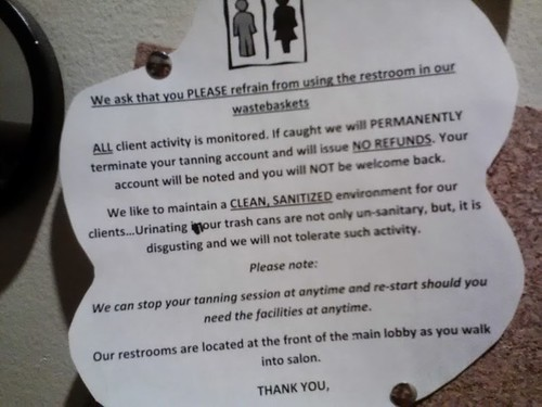 We ask that you PLEASE refrain from using the restroom in our wastebaskets. ALL client activity is monitored. If caught we will PERMANENTLY terminate your tanning account and we will issue NO REFUNDS. Your account will be noted and you will NOT be welcome back. We like to maintain a CLEAN, SANITIZED environment for our clients...Urinating in our trash cans are not only un-sanitary, but, it is disgusting and we will not tolerate such activity. Please note: We can stop your tanning session at anytime and re-start should you need the facilities at any time. Our restrooms are located at the front of the main lobby as you walk into salon. THANK YOU