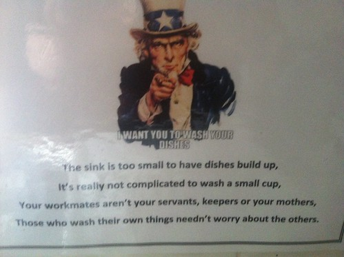 I WANT YOU TO WASH YOUR DISHES. The sink is too small to have dishes build up, It's really not complicated to wash a small cup, Your workmates aren't your servants, keepers or your mothers, Those who wash their own things needn't worry about the others.