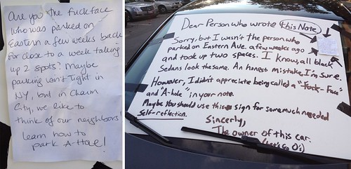 Are you the fuckface who was parked on Eastern a few weeks back for close to a week taking up 2 spots? Maybe parking isn't tight in NY, but in Charm City, we like to think of our neighbors! Learn how to park A-hole!  Dear Person who wrote this Note, Sorry, but I wasn't the person who parked on Eastern Ave. a few weeks ago and took up two spaces. I know, all black sedans look the same. An honest mistake, I'm sure. However, I didn't appreciate being called a