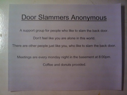 Door Slammers Anonymous  A support group for people who like to slam the back door.  Don't feel like you are alone in this world.  There are other people just like you, who like to slam the back door.  Meetings are every monday night in the basement at 8:00pm.  Coffee and donuts provided.
