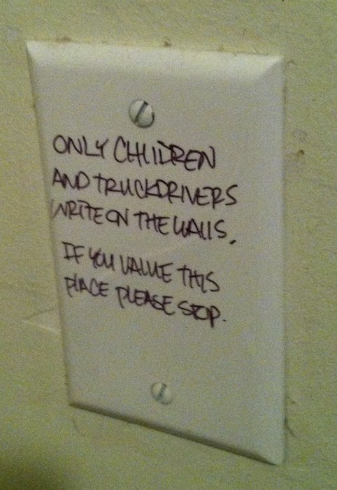 Only children and truckdrivers write on the walls. If you value this place please stop.