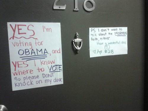 ES, I am voting for OBAMA, and YES, I know where to VOTE. So please don't knock on my door. P.S. I don't want to hear about the MORMON faith, either. Have a wonderful day.