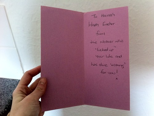 To Hannah, Happy Easter from the mother who 'f-cked up' your life and has done 'nothing' for you!