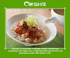 Chazuke, or ochazuke, is another simple comfort food consisting of hot water, tea, or light fish stock poured over rice (sometimes made with leftover rice). Chazuke is often garnished with toppings such as umeboshi, grilled salmon, or pickles. Chazuke is (moramo111) Tags: foods high healthy protein