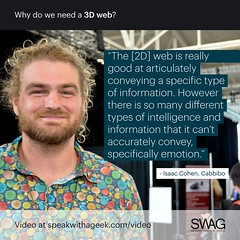 The [2D] web is really good at articulately conveying a specific type of information. Although there is so many different types of intelligence and information that it can't accurately convey, specifically emotion. (SWAG - Speak With A Geek) Tags: 3d technology tech quote meme swag threedimensional 3dweb speakwithageek autodeskforgedevcon 3dwebfest